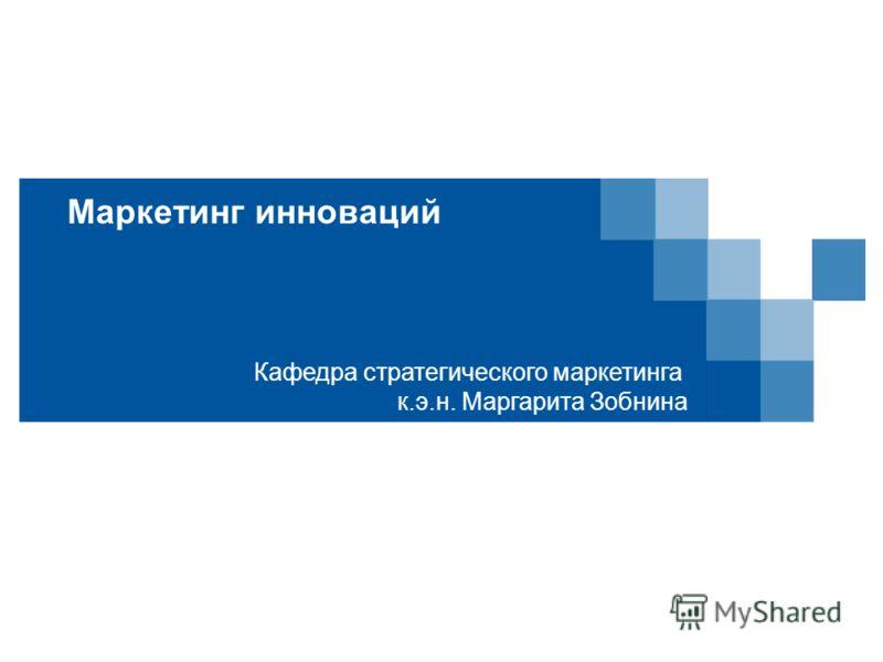 Маркетинг инноваций Кафедра стратегического маркетинга к.э.н. Маргарита Зобнина