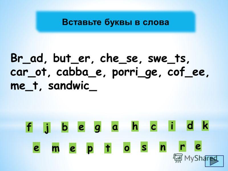 Вставьте буквы в слова Br_ad, but_er, che_se, swe_ts, car_ot, cabba_e, porri_ge, cof_ee, me_t, sandwic_ e p et a b c d e f g h i j k m n o r s e