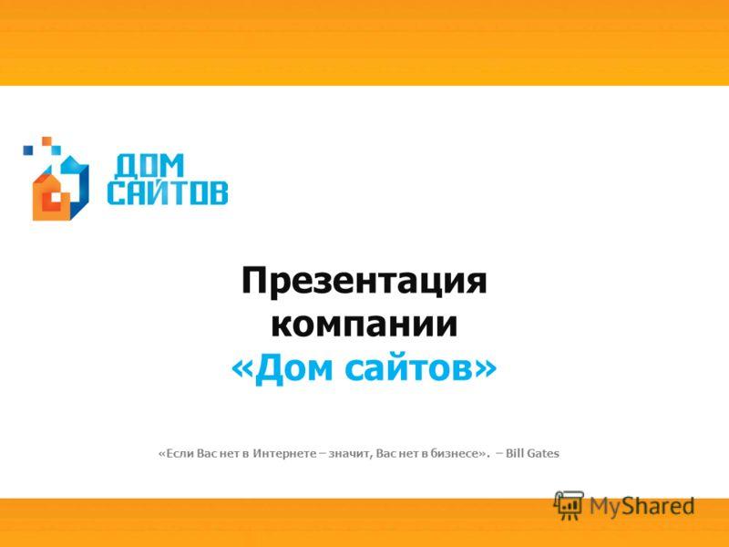 Презентация компании «Дом сайтов» «Если Вас нет в Интернете – значит, Вас нет в бизнесе». – Bill Gates