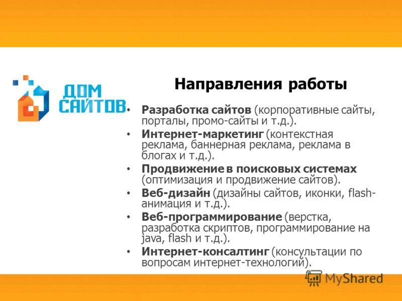 Направления работы Разработка сайтов (корпоративные сайты, порталы, промо-сайты и т.д.). Интернет-маркетинг (контекстная реклама, баннерная реклама, реклама в блогах и т.д.). Продвижение в поисковых системах (оптимизация и продвижение сайтов). Веб-ди
