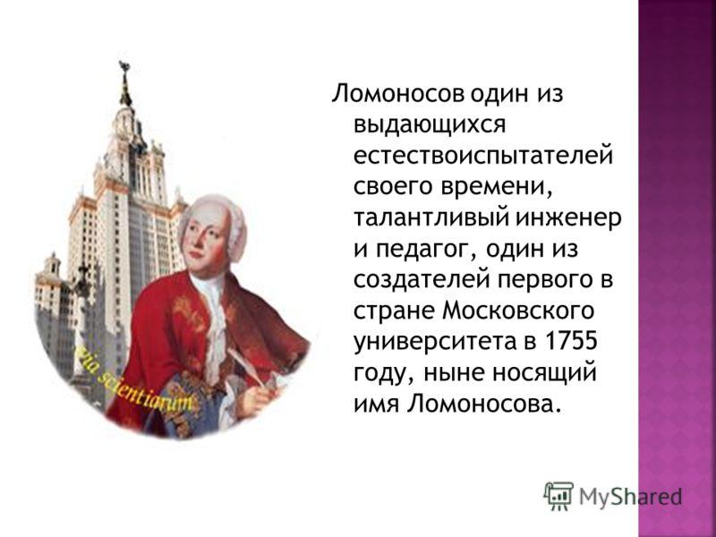 Ломоносов один из выдающихся естествоиспытателей своего времени, талантливый инженер и педагог, один из создателей первого в стране Московского университета в 1755 году, ныне носящий имя Ломоносова.