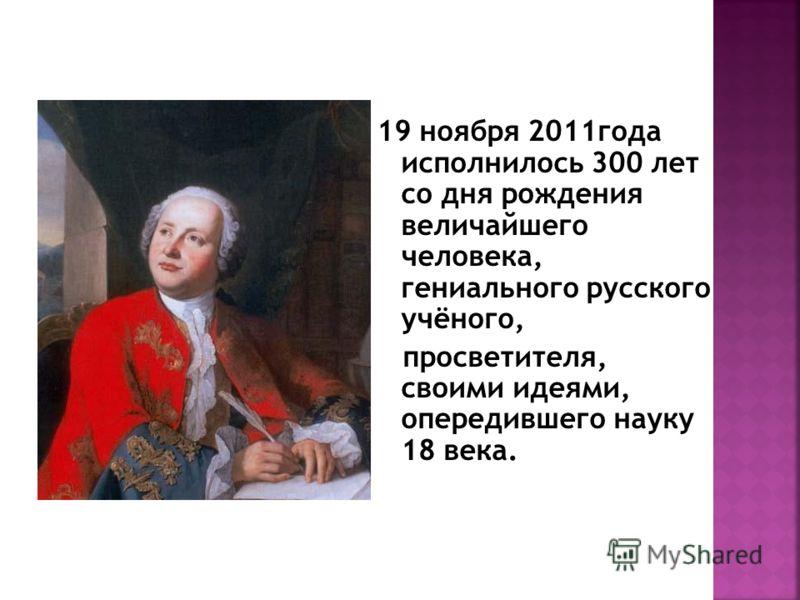 19 ноября 2011года исполнилось 300 лет со дня рождения величайшего человека, гениального русского учёного, просветителя, своими идеями, опередившего науку 18 века.