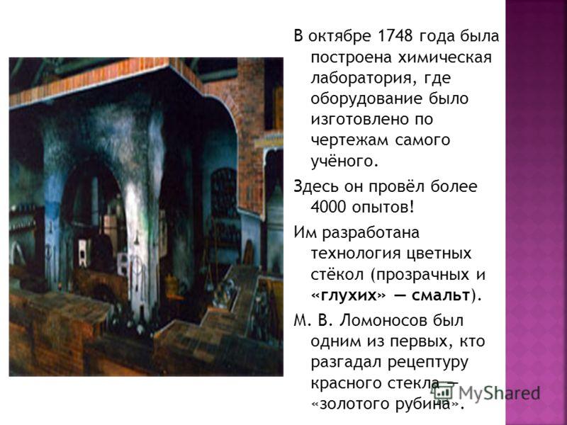 В октябре 1748 года была построена химическая лаборатория, где оборудование было изготовлено по чертежам самого учёного. Здесь он провёл более 4000 опытов! Им разработана технология цветных стёкол (прозрачных и «глухих» смальт). М. В. Ломоносов был о