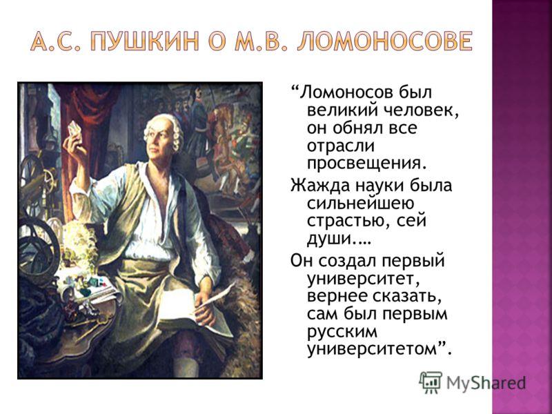 Ломоносов был великий человек, он обнял все отрасли просвещения. Жажда науки была сильнейшею страстью, сей души.… Он создал первый университет, вернее сказать, сам был первым русским университетом.
