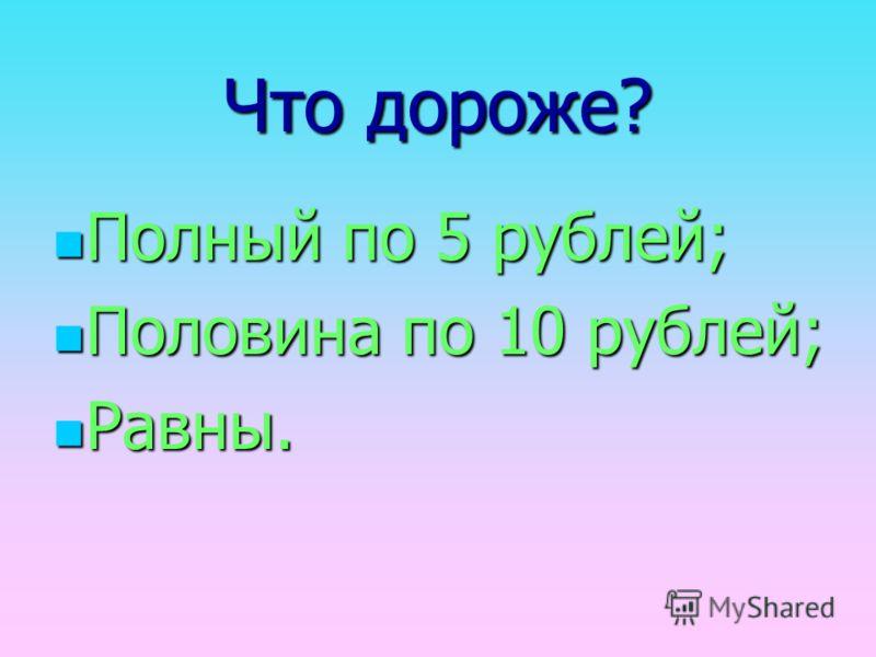 Что дороже? Полный по 5 рублей; Половина по 10 рублей; Равны.