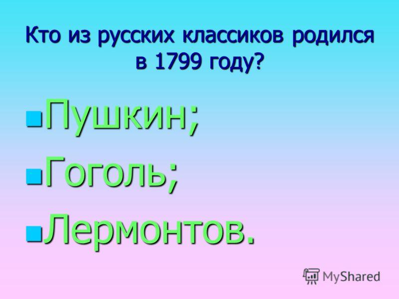 Кто из русских классиков родился в 1799 году? Пушкин; Гоголь; Лермонтов.