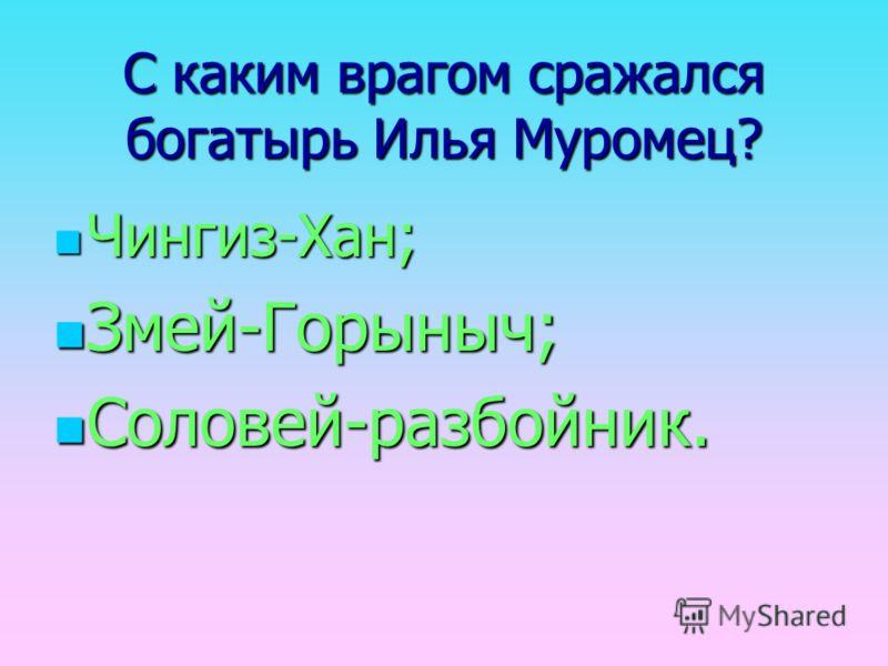 С каким врагом сражался богатырь Илья Муромец? Чингиз-Хан; Змей-Горыныч; Соловей-разбойник.