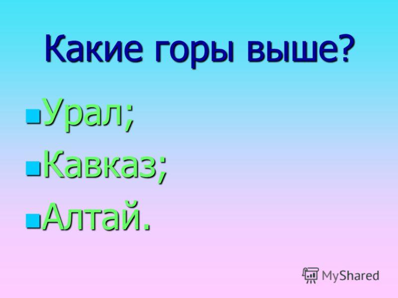 Какие горы выше? Урал; Кавказ; Алтай.