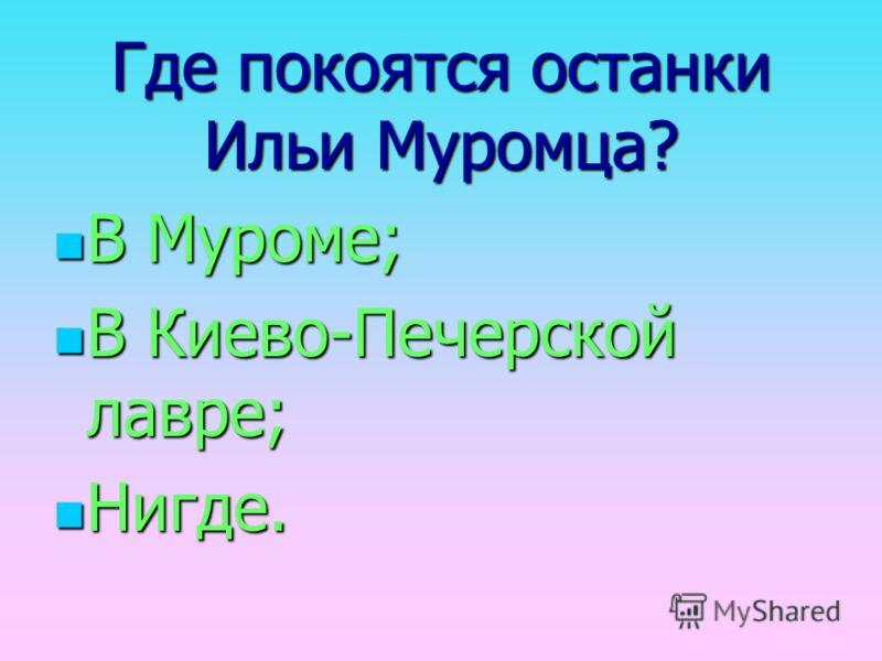 Где покоятся останки Ильи Муромца? В Муроме; В Киево-Печерской лавре; Нигде.