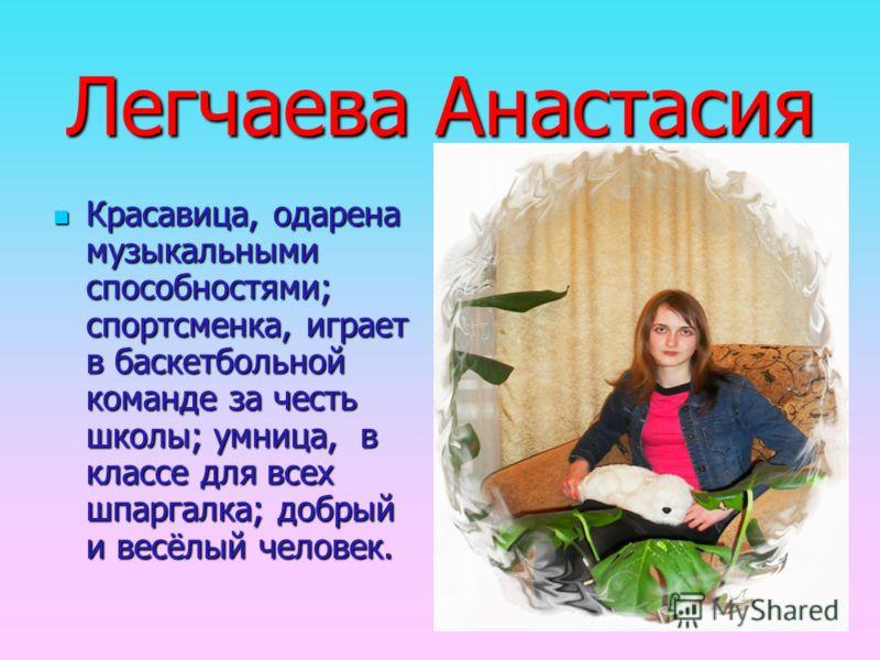Легчаева Анастасия Красавица, одарена музыкальными способностями; спортсменка, играет в баскетбольной команде за честь школы; умница, в классе для всех шпаргалка; добрый и весёлый человек.