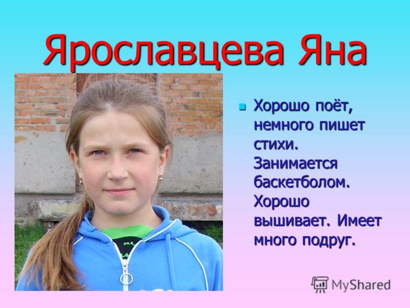 Ярославцева Яна Хорошо поёт, немного пишет стихи. Занимается баскетболом. Хорошо вышивает. Имеет много подруг.