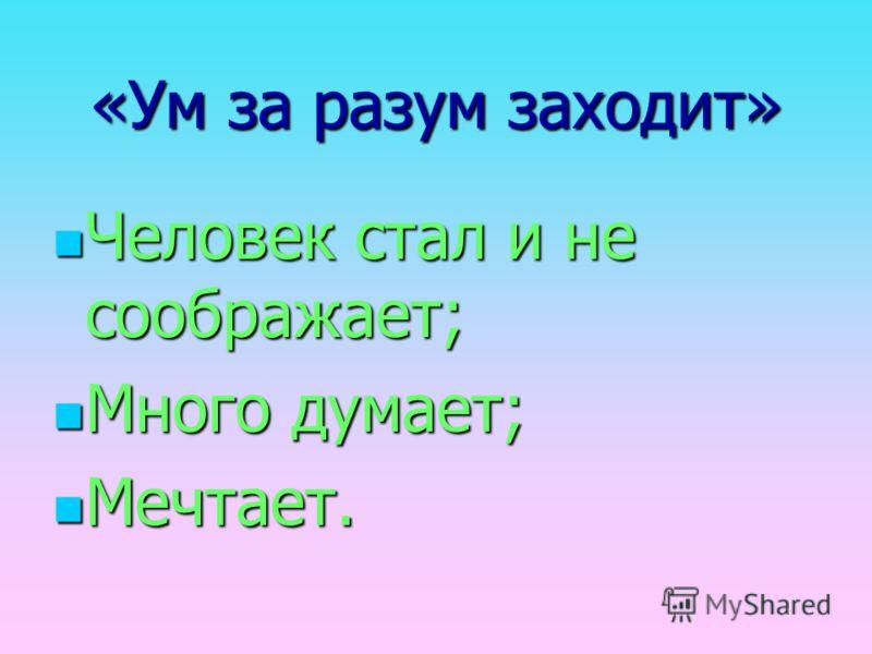 «Ум за разум заходит» Человек стал и не соображает; Много думает; Мечтает.