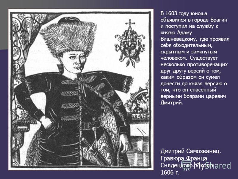 Дмитрий Самозванец. Гравюра Франца Снядецкого. Около 1606 г. В 1603 году юноша объявился в городе Брагин и поступил на службу к князю Адаму Вишневецкому, где проявил себя обходительным, скрытным и замкнутым человеком. Существует несколько противореча
