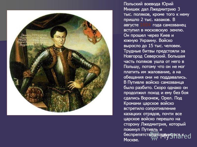 Польский воевода Юрий Мнишек дал Лжедмитрию 3 тыс. поляков, кроме того к нему пришло 2 тыс. казаков. В августе 1604 года самозванец вступил в московскую землю. Он прошел через Киев и южную Украину. Войско выросло до 15 тыс. человек. Трудные битвы пре