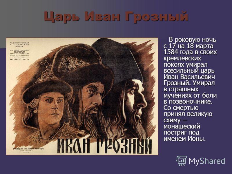 Царь Иван Грозный В роковую ночь с 17 на 18 марта 1584 года в своих кремлевских покоях умирал всесильный царь Иван Васильевич Грозный. Умирал в страшных мучениях от боли в позвоночнике. Со смертью принял великую схиму – монашеский постриг под именем