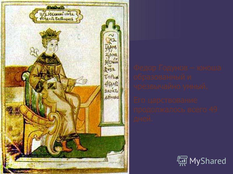 Федор Годунов – юноша образованный и чрезвычайно умный. Его царствование продолжалось всего 49 дней.