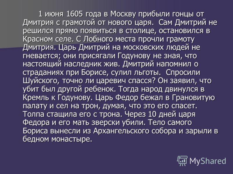 1 июня 1605 года в Москву прибыли гонцы от Дмитрия с грамотой от нового царя. Сам Дмитрий не решился прямо появиться в столице, остановился в Красном селе. С Лобного места прочли грамоту Дмитрия. Царь Дмитрий на московских людей не гневается; они при