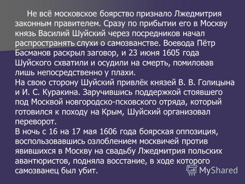 Не всё московское боярство признало Лжедмитрия законным правителем. Сразу по прибытии его в Москву князь Василий Шуйский через посредников начал распространять слухи о самозванстве. Воевода Пётр Басманов раскрыл заговор, и 23 июня 1605 года Шуйского