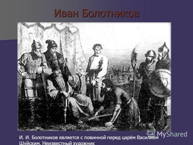 Иван Болотников И. И. Болотников является с повинной перед царём Василием Шуйским. Неизвестный художник