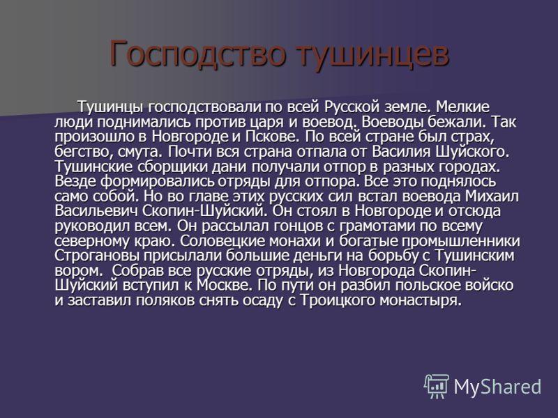 Господство тушинцев Тушинцы господствовали по всей Русской земле. Мелкие люди поднимались против царя и воевод. Воеводы бежали. Так произошло в Новгороде и Пскове. По всей стране был страх, бегство, смута. Почти вся страна отпала от Василия Шуйского.