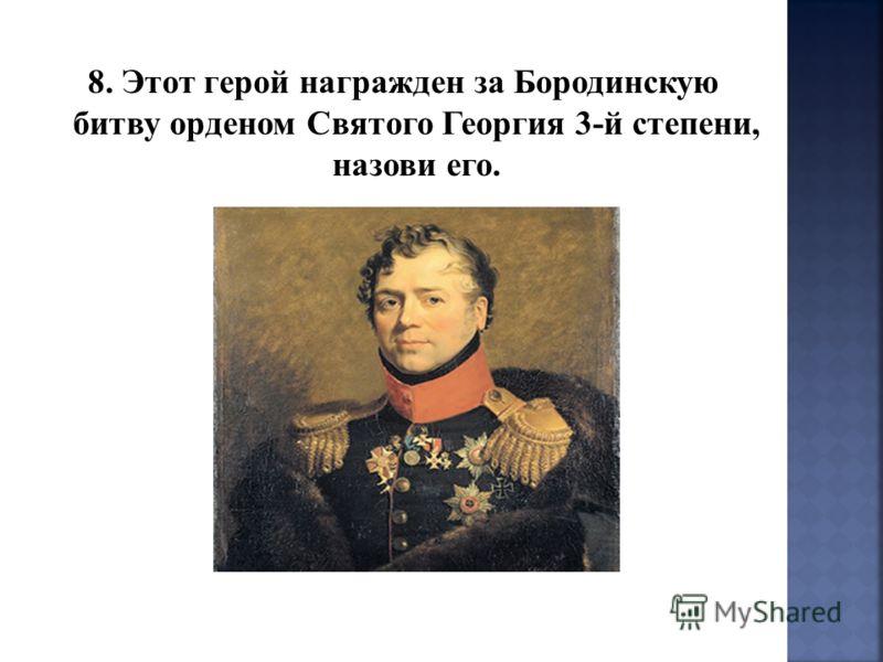8. Этот герой награжден за Бородинскую битву орденом Святого Георгия 3-й степени, назови его.