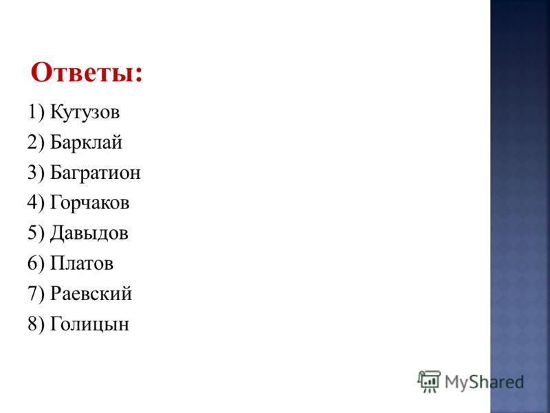 1) Кутузов 2) Барклай 3) Багратион 4) Горчаков 5) Давыдов 6) Платов 7) Раевский 8) Голицын