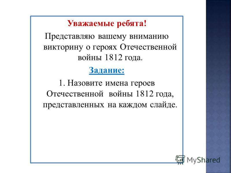 Уважаемые ребята! Представляю вашему вниманию викторину о героях Отечественной войны 1812 года. Задание: 1. Назовите имена героев Отечественной войны 1812 года, представленных на каждом слайде.