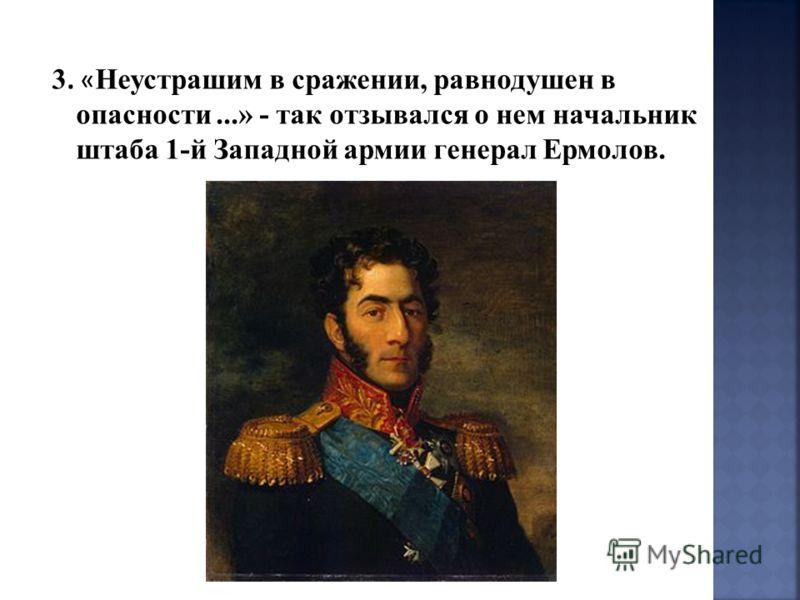 3. « Неустрашим в сражении, равнодушен в опасности...» - так отзывался о нем начальник штаба 1-й Западной армии генерал Ермолов.