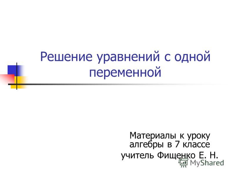 Решение уравнений с одной переменной Материалы к уроку алгебры в 7 классе учитель Фищенко Е. Н.