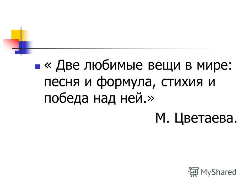 « Две любимые вещи в мире: песня и формула, стихия и победа над ней.» М. Цветаева.