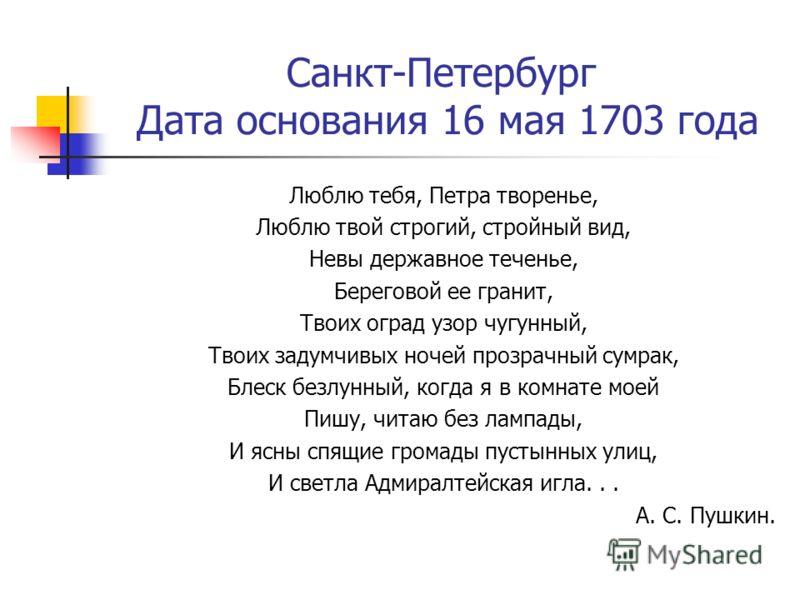 Санкт-Петербург Дата основания 16 мая 1703 года Люблю тебя, Петра творенье, Люблю твой строгий, стройный вид, Невы державное теченье, Береговой ее гранит, Твоих оград узор чугунный, Твоих задумчивых ночей прозрачный сумрак, Блеск безлунный, когда я в
