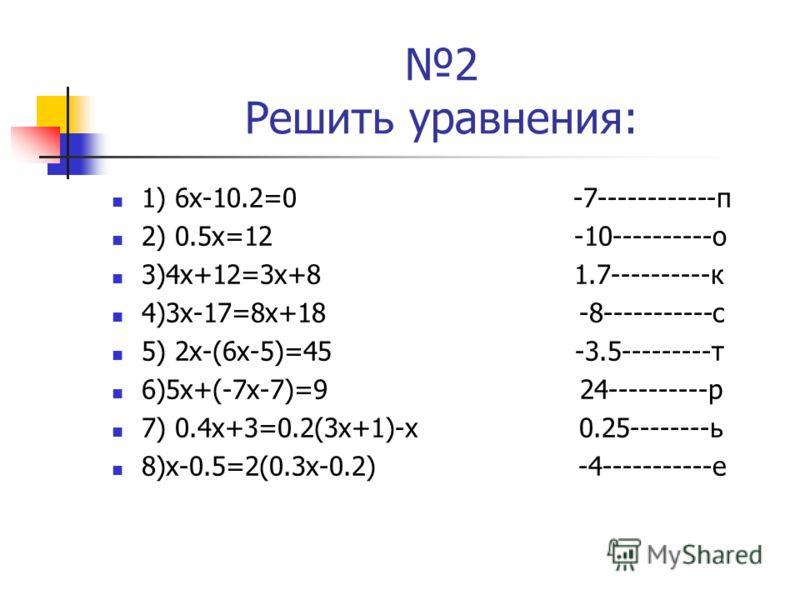 2 Решить уравнения: 1) 6х-10.2=0 -7------------п 2) 0.5х=12 -10----------о 3)4х+12=3х+8 1.7----------к 4)3х-17=8х+18 -8-----------с 5) 2х-(6х-5)=45 -3.5---------т 6)5х+(-7х-7)=9 24----------р 7) 0.4х+3=0.2(3х+1)-х 0.25--------ь 8)х-0.5=2(0.3х-0.2) -4
