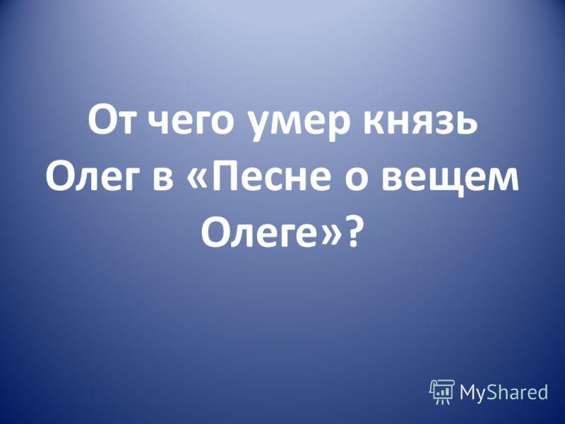 От чего умер князь Олег в «Песне о вещем Олеге»?