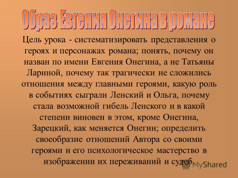 Цель урока - систематизировать представления о героях и персонажах романа; понять, почему он назван по имени Евгения Онегина, а не Татьяны Лариной, почему так трагически не сложились отношения между главными героями, какую роль в событиях сыграли Лен