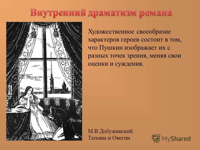Художественное своеобразие характеров героев состоит в том, что Пушкин изображает их с разных точек зрения, меняя свои оценки и суждения. М.В.Добужинский. Татьяна и Онегин