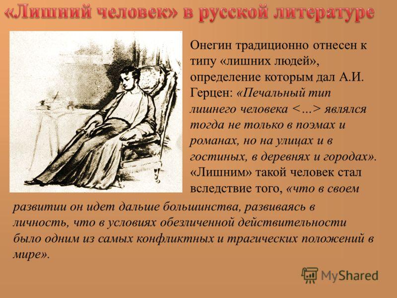 Онегин традиционно отнесен к типу «лишних людей», определение которым дал А.И. Герцен: «Печальный тип лишнего человека являлся тогда не только в поэмах и романах, но на улицах и в гостиных, в деревнях и городах». «Лишним» такой человек стал вследстви
