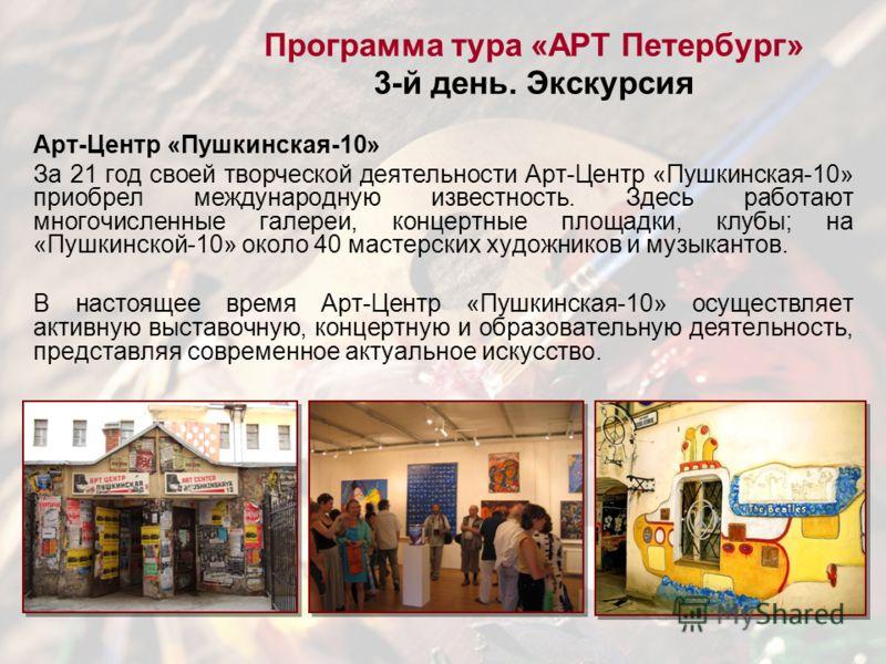 Программа тура «АРТ Петербург» 3-й день. Экскурсия Арт-Центр «Пушкинская-10» За 21 год своей творческой деятельности Арт-Центр «Пушкинская-10» приобрел международную известность. Здесь работают многочисленные галереи, концертные площадки, клубы; на «