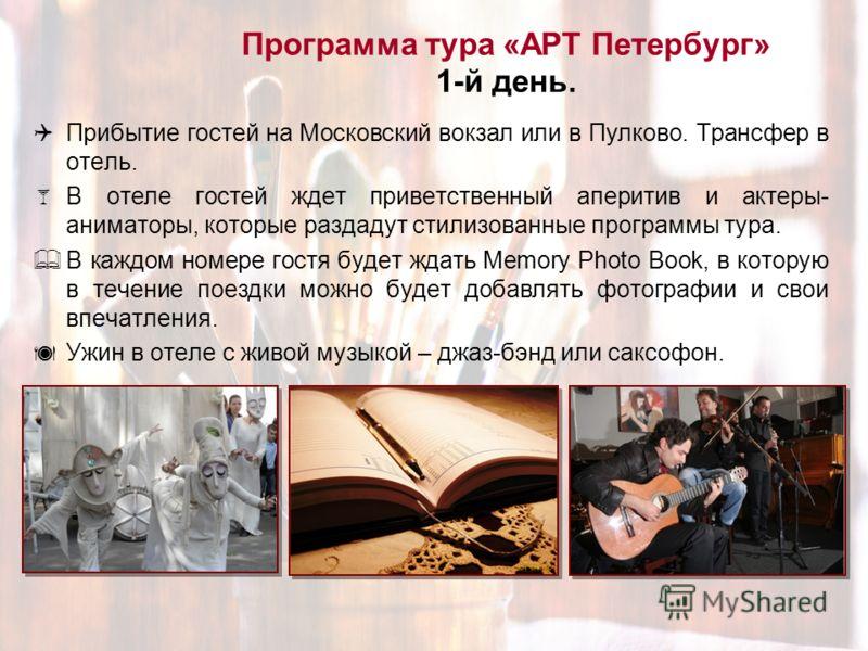 Программа тура «АРТ Петербург» 1-й день. Прибытие гостей на Московский вокзал или в Пулково. Трансфер в отель. В отеле гостей ждет приветственный аперитив и актеры- аниматоры, которые раздадут стилизованные программы тура. В каждом номере гостя будет