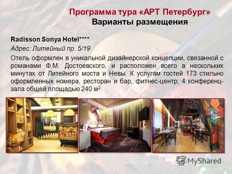 Radisson Sonya Hotel**** Адрес: Литейный пр. 5/19 Отель оформлен в уникальной дизайнерской концепции, связанной с романами Ф.М. Достоевского, и расположен всего в нескольких минутах от Литейного моста и Невы. К услугам гостей 173 стильно оформленных