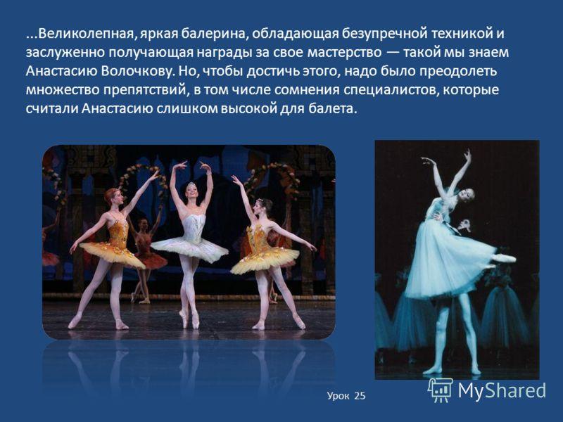 Урок 25...Великолепная, яркая балерина, обладающая безупречной техникой и заслуженно получающая награды за свое мастерство такой мы знаем Анастасию Волочкову. Но, чтобы достичь этого, надо было преодолеть множество препятствий, в том числе сомнения с