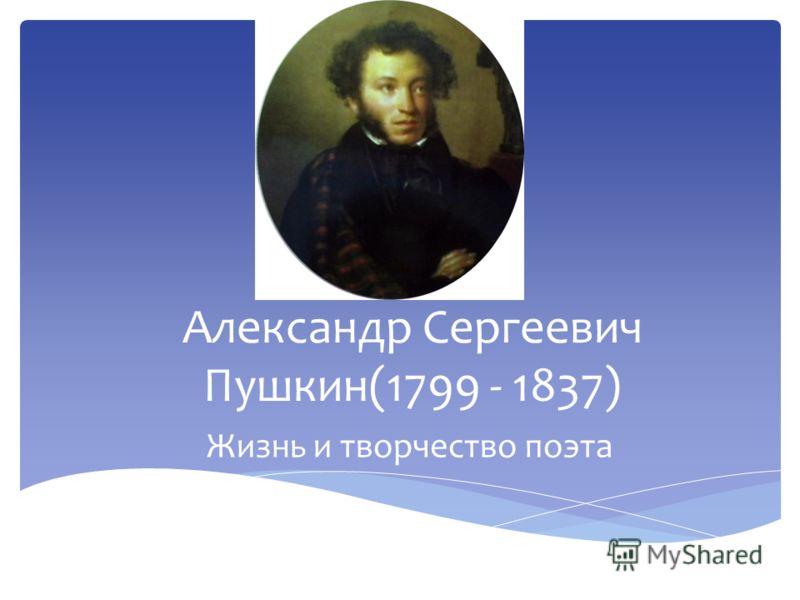 Александр Сергеевич Пушкин(1799 - 1837) Жизнь и творчество поэта