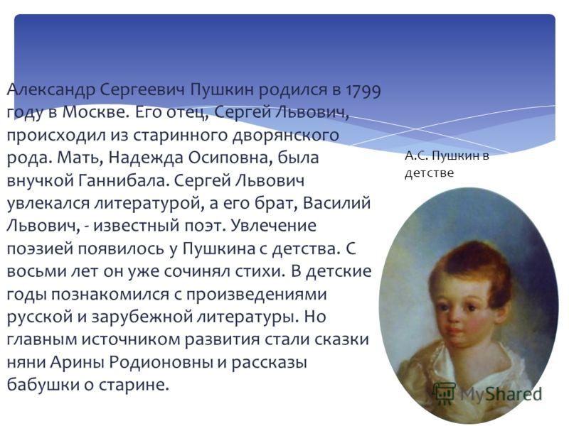 Александр Сергеевич Пушкин родился в 1799 году в Москве. Его отец, Сергей Львович, происходил из старинного дворянского рода. Мать, Надежда Осиповна, была внучкой Ганнибала. Сергей Львович увлекался литературой, а его брат, Василий Львович, - известн
