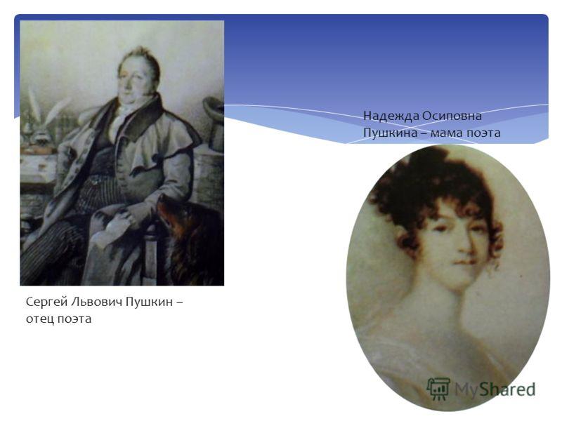Сергей Львович Пушкин – отец поэта Надежда Осиповна Пушкина – мама поэта