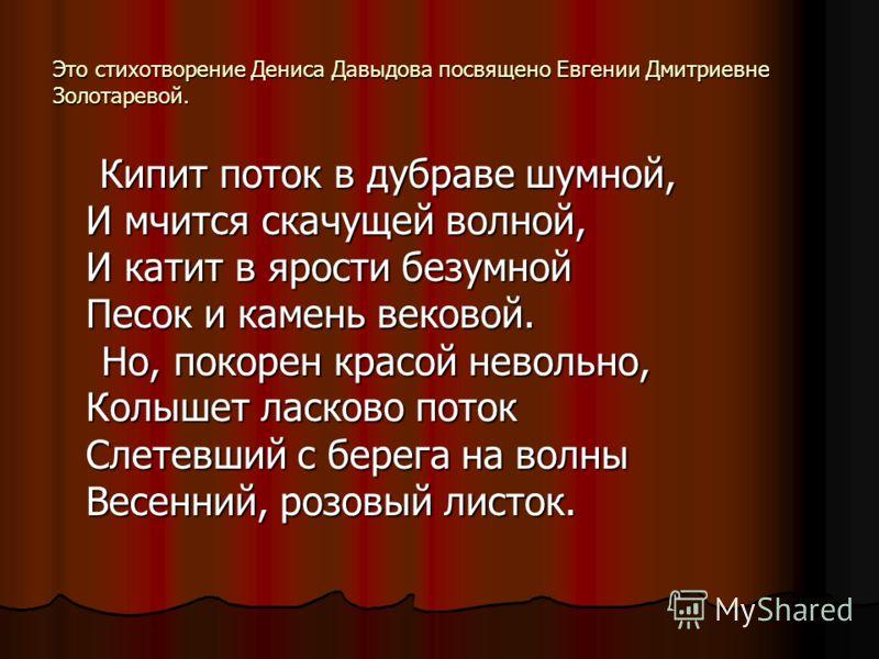 Это стихотворение Дениса Давыдова посвящено Евгении Дмитриевне Золотаревой. Кипит поток в дубраве шумной, Кипит поток в дубраве шумной, И мчится скачущей волной, И катит в ярости безумной Песок и камень вековой. Но, покорен красой невольно, Но, покор