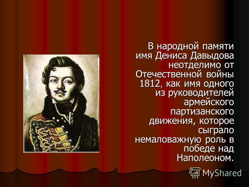 В народной памяти имя Дениса Давыдова имя Дениса Давыдова неотделимо от неотделимо от Отечественной войны Отечественной войны 1812, как имя одного 1812, как имя одного из руководителей из руководителей армейского армейского партизанского партизанског