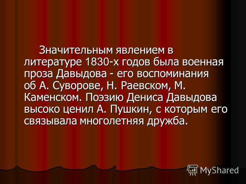 Значительным явлением в литературе 1830 -х годов была военная проза Давыдова - его воспоминания об А. Суворове, Н. Раевском, М. Каменском. Поэзию Дениса Давыдова высоко ценил А. Пушкин, с которым его связывала многолетняя дружба.