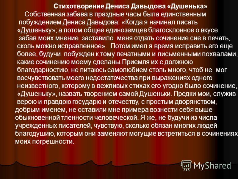 Стихотворение Дениса Давыдова «Душенька» Собственная забава в праздные часы была единственным побуждением Дениса Давыдова: «Когда я начинал писать «Душеньку»; а потом общее единоземцев благосклонное о вкусе забав моих мнение заставило меня отдать соч