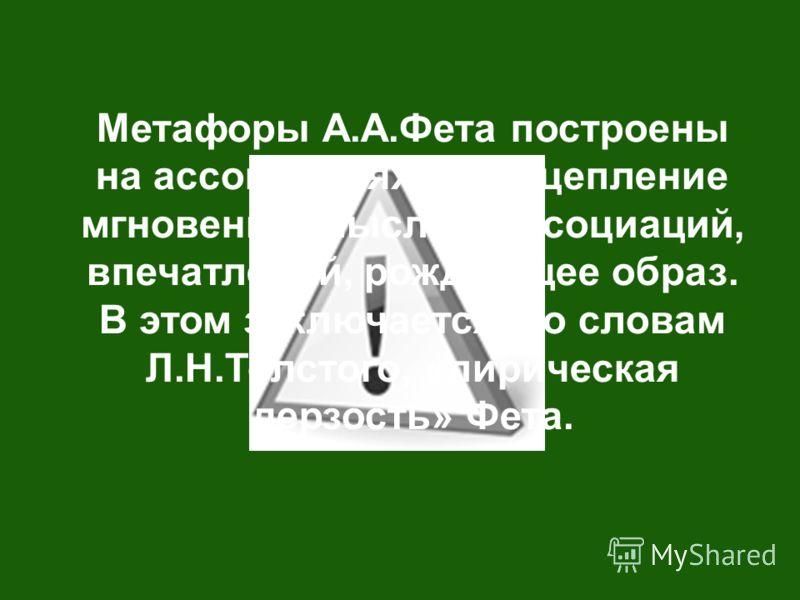 Метафоры А.А.Фета построены на ассоциациях. Это сцепление мгновений, мыслей, ассоциаций, впечатлений, рождающее образ. В этом заключается, по словам Л.Н.Толстого, «лирическая дерзость» Фета.