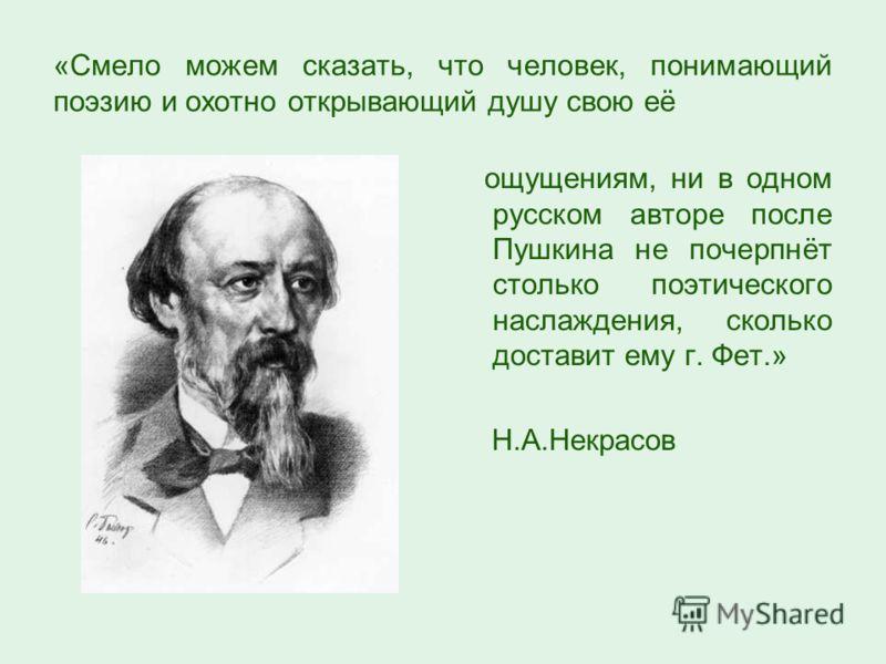 «Смело можем сказать, что человек, понимающий поэзию и охотно открывающий душу свою её ощущениям, ни в одном русском авторе после Пушкина не почерпнёт столько поэтического наслаждения, сколько доставит ему г. Фет.» Н.А.Некрасов