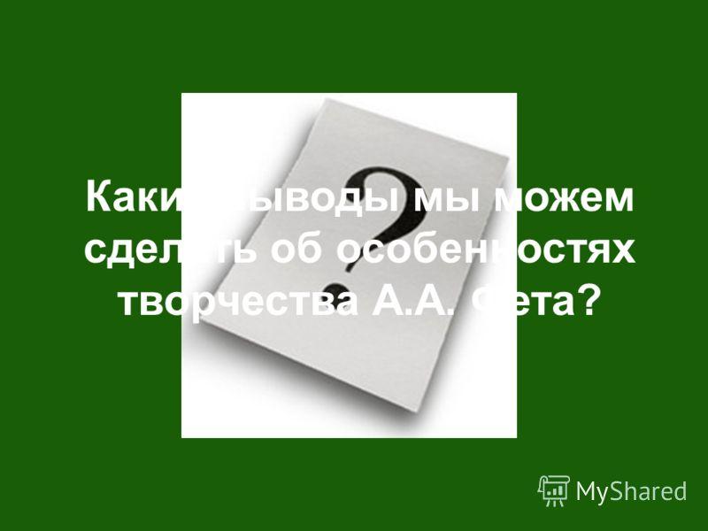 Какие выводы мы можем сделать об особенностях творчества А.А. Фета?
